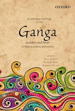 Book An Anthology of Writings on the Ganga: Goddess and River in History, Culture, and Society by Assa Doron