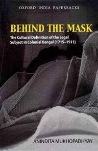Book Behind the Mask: The Cultural Definition of the Legal Subject in Colonial Bengal (1715-1911) by Anindita Mukhopadhyay