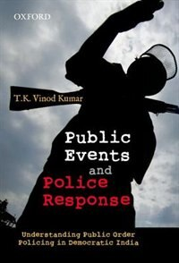 Book Public Events and Police Response: Understanding Public Order Policing in Democratic India by T.K. Vinod Kumar