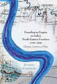 Book Founding an Empire on Indias North-Eastern Frontiers, 1790-1840: Climate, Commerce, Polity by Gunnel Cederlof