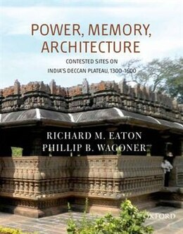 Book Power, Memory, Architecture: Contested Sites on Indias Deccan Plateau, 1300-1600 by Richard M. Eaton