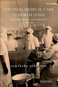 Book Colonial Medical Care in North India: Gender, State, and Society, c. 1830-1920 by Samiksha Sehrawat