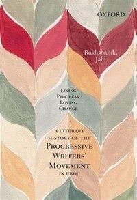 Book Liking Progress, Loving Change: A Literary History of the Progressive Writers Movement in Urdu by Rakhshanda Jalil