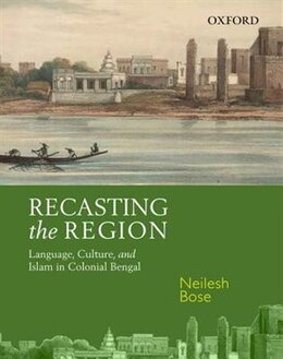 Book Recasting the Region: Language, Culture, and Islam in Colonial Bengal by Neilesh Bose