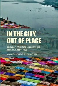 Book In the City, Out of Place: Nuisance, Pollution, and Dwelling in Delhi, c. 1850-2000 by Awadhendra Sharan