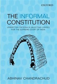Book The Informal Constitution: Unwritten Criteria in Selecting Judges for the Supreme Court of India by Abhinav Chandrachud