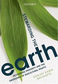 Book Stewarding the Earth: Rethinking Property and the Emergence of Biocultural Rights by Sanjan Kabir Bavikatte