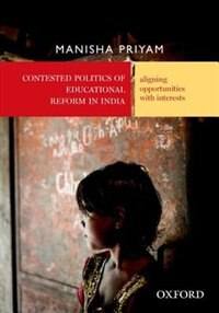 Book Contested Politics of Educational Reform in India: Aligning Opportunities with Interests by Manisha Priyam