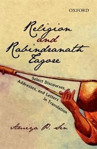 Book Religion And Rabindranath Tagore: Select Discourses, Addresses, and, Letters in Translation by Amiya P. Sen
