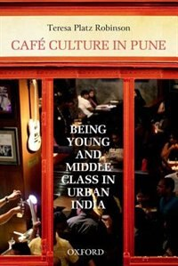 Book Cafe Culture in Pune: Being Young and Middle Class in Urban India by Teresa Platz Robinson