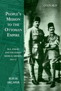 Book Peoples Mission to the Ottoman Empire: M. A. Ansari and the Indian Medical Mission, 1912-13 by Burak Akcapar