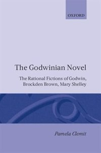 The Godwinian Novel: The Rational Fictions of Godwin, Brockden Brown, Mary Shelley