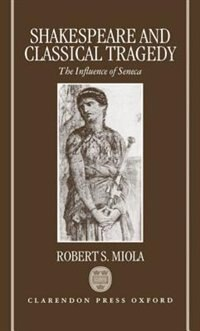 Book Shakespeare and Classical Tragedy: The Influence of Seneca by Robert S. Miola