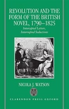 Revolution and the Form of the British Novel, 1790-1825: Intercepted Letters, Interrupted Seductions