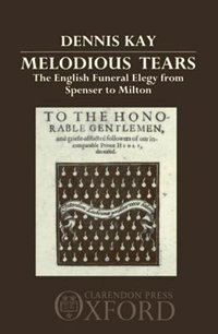 Book Melodious Tears: The English Funeral Elegy from Spenser to Milton by Dennis Kay