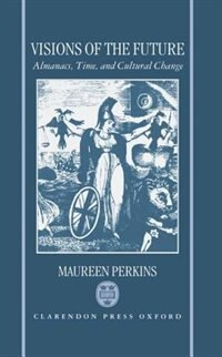 Book Visions of the Future: Almanacs, Time, and Cultural Change 1775-1870 by Maureen Perkins