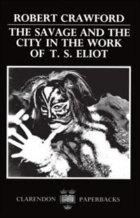 Book The Savage and the City in the Work of T. S. Eliot by Robert Crawford