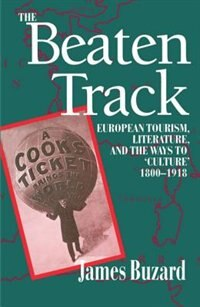 Book The Beaten Track: European Tourism, Literature, and the Ways to `Culture, 1800-1918 by James Buzard