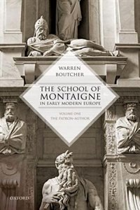 Book The School of Montaigne in Early Modern Europe: Volume One: The Patron Author by Warren Boutcher