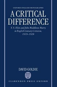 Book A Critical Difference: T. S. Eliot and John Middleton Murry in English Literary Criticism, 1919-1928 by David Goldie