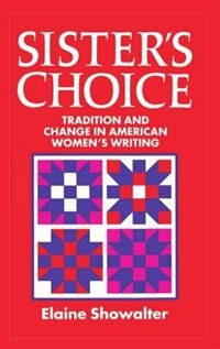 Book Sisters Choice: Tradition and Change in American Womens Writing. The Clarendon Lectures 1989 by Elaine Showalter