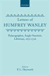 Book The Letters of Humfrey Wanley: Palaeographer, Anglo-Saxonist, Librarian, 1672-1726. With an… by P. L. Heyworth