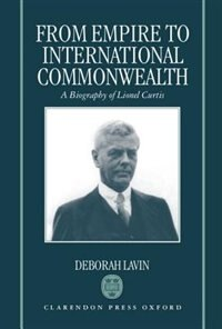 Book From Empire to International Commonwealth: A Biography of Lionel Curtis by Deborah Lavin