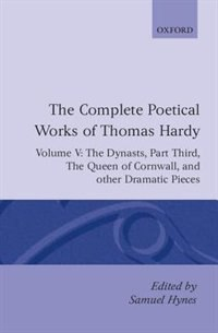 Book The Complete Poetical Works of Thomas Hardy: Volume V: The Dynasts, Part Third; The Famous Tragedy… by Thomas Hardy