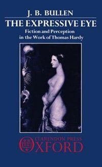 Book The Expressive Eye: Fiction and Perception in the Work of Thomas Hardy by J. B. Bullen