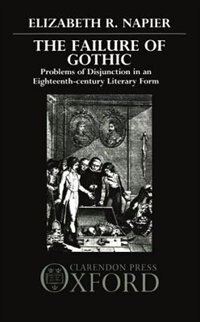 Book The Failure of Gothic: Problems of Disjunction in an Eighteenth-Century Literary Form by Elizabeth R. Napier