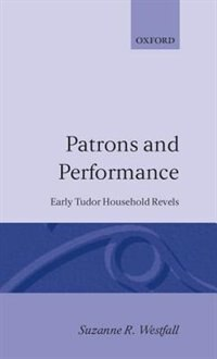 Book Patrons and Performance: Early Tudor Household Revels by Suzanne R. Westfall