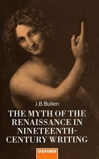 Book The Myth of the Renaissance in Nineteenth-Century Writing by J. B. Bullen