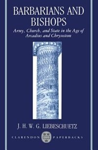 Barbarians and Bishops: Army, Church, and State in the Age of Arcadius and Chrysostom
