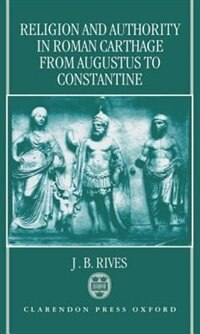 Book Religion and Authority in Roman Carthage from Augustus to Constantine by J. B. Rives