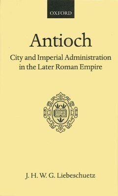 Book Antioch: City and Imperial Administration in the Later Roman Empire by J. H. W. G. Liebeschuetz