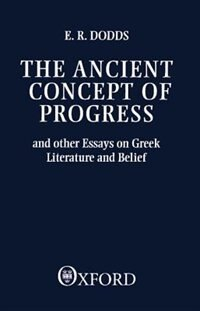 Book The Ancient Concept of Progress: And Other Essays on Greek Literature and Belief by E. R. Dodds