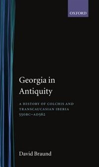 Book Georgia in Antiquity: A History of Colchis and Transcaucasian Iberia, 550 BC-AD 562 by David Braund
