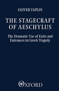 Book The Stagecraft of Aeschylus: The Dramatic Use of Exits and Entrances in Greek Tragedy by Oliver Taplin