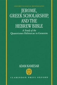 Book Jerome, Greek Scholarship, and the Hebrew Bible: A Study of the Quaestiones Hebraicae in Genesim by Adam Kamesar