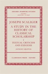 Book Joseph Scaliger: A Study in the History of Classical Scholarship I: Textual Criticism and Exegesis by Anthony Grafton