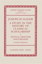 Joseph Scaliger: A Study in the History of Classical Scholarship I: Textual Criticism and Exegesis