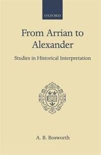 From Arrian to Alexander: Studies in Historical Interpretation