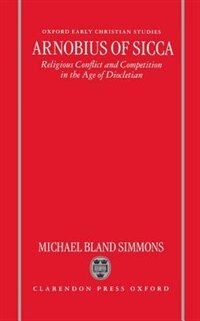 Book Arnobius of Sicca: Religious Conflict and Competition in the Age of Diocletian by Michael Bland Simmons