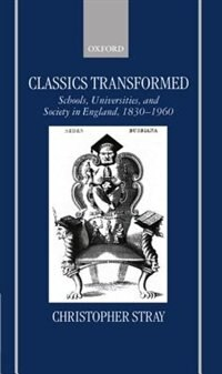 Book Classics Transformed: Schools, Universities, and Society in England, 1830-1960 by Christopher Stray