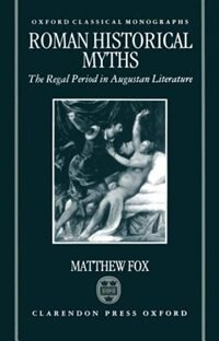 Book Roman Historical Myths: The Regal Period in Augustan Literature by Matthew Fox