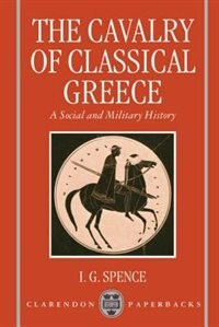 Book The Cavalry of Classical Greece: A Social and Military History with Particular Reference to Athens by I. G. Spence
