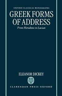 Book Greek Forms of Address: From Herodotus to Lucian by Eleanor Dickey