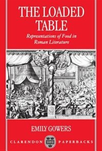 Book The Loaded Table: Representations of Food in Roman Literature by Emily Gowers