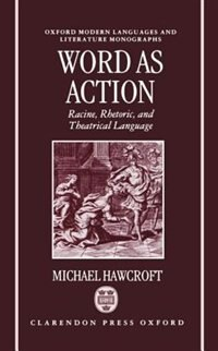 Book Word as Action: Racine, Rhetoric, and Theatrical Language by Michael Hawcroft