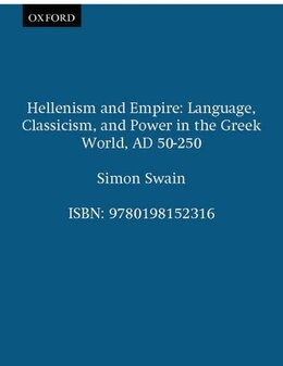 Book Hellenism and Empire: Language, Classicism, and Power in the Greek World, AD 50-250 by Simon Swain